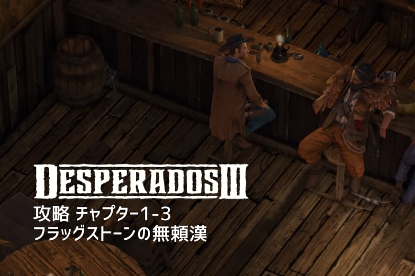 『Desperados III』攻略:チャプター1-3 フラッグストーンの無頼漢